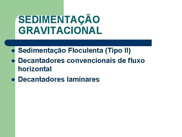 SEDIMENTAÇÃO GRAVITACIONAL l l l Sedimentação Floculenta (Tipo II) Decantadores convencionais de fluxo horizontal