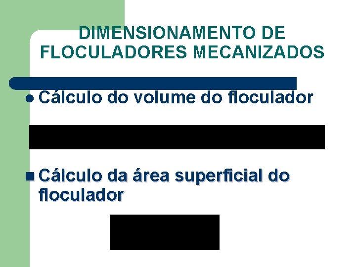 DIMENSIONAMENTO DE FLOCULADORES MECANIZADOS l Cálculo do volume do floculador n Cálculo da área