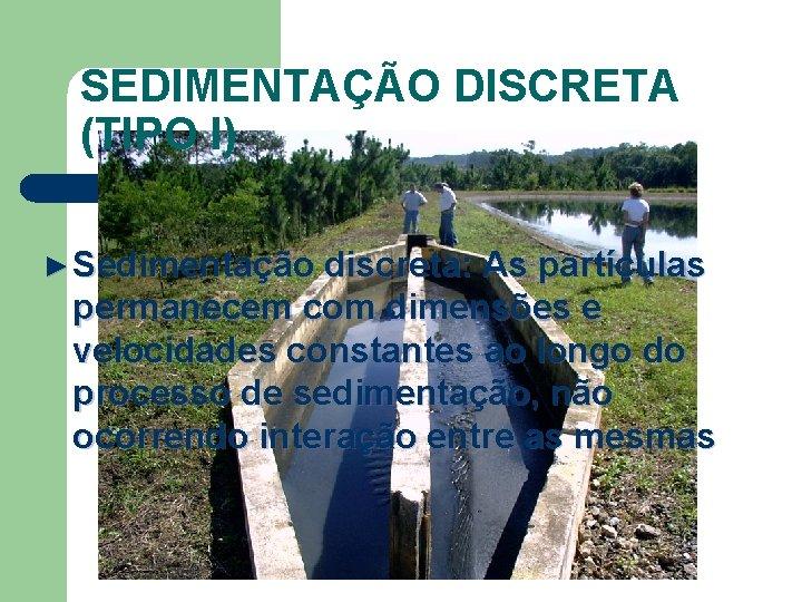 SEDIMENTAÇÃO DISCRETA (TIPO I) ► Sedimentação discreta: As partículas permanecem com dimensões e velocidades