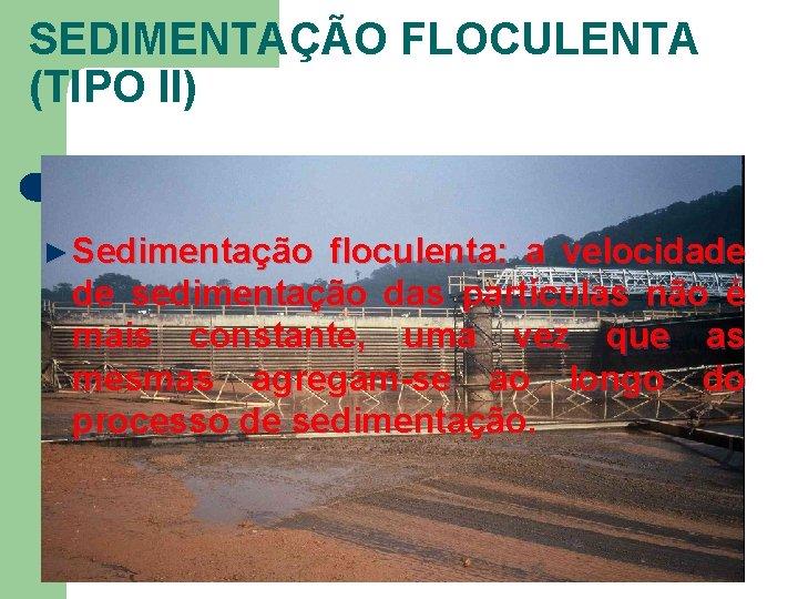 SEDIMENTAÇÃO FLOCULENTA (TIPO II) ► Sedimentação floculenta: a velocidade de sedimentação das partículas não