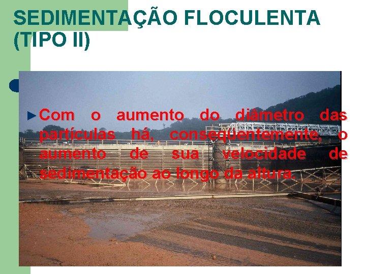 SEDIMENTAÇÃO FLOCULENTA (TIPO II) ► Com o aumento do diâmetro das partículas há, conseqüentemente,
