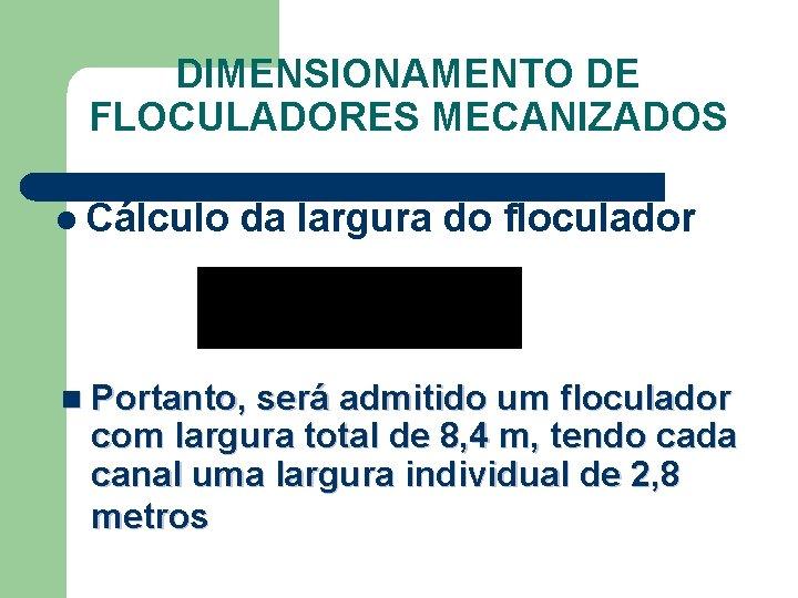 DIMENSIONAMENTO DE FLOCULADORES MECANIZADOS l Cálculo da largura do floculador n Portanto, será admitido