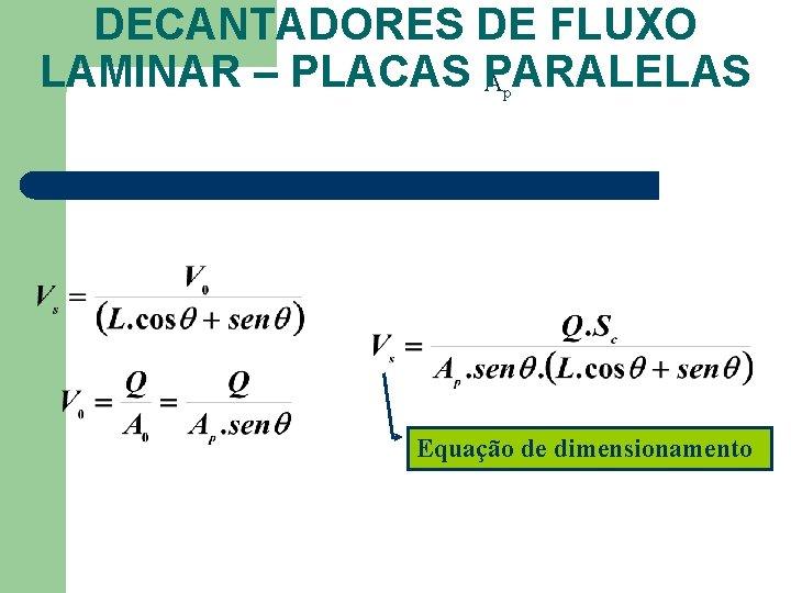 DECANTADORES DE FLUXO LAMINAR – PLACAS PARALELAS A p Equação de dimensionamento