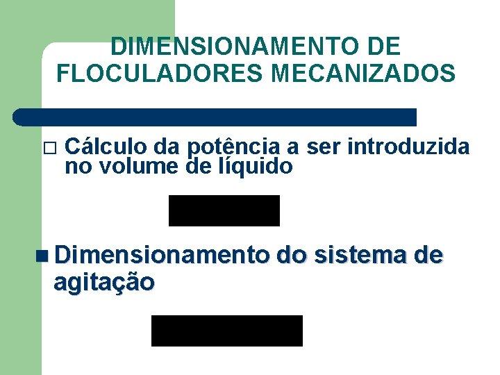 DIMENSIONAMENTO DE FLOCULADORES MECANIZADOS Cálculo da potência a ser introduzida no volume de líquido