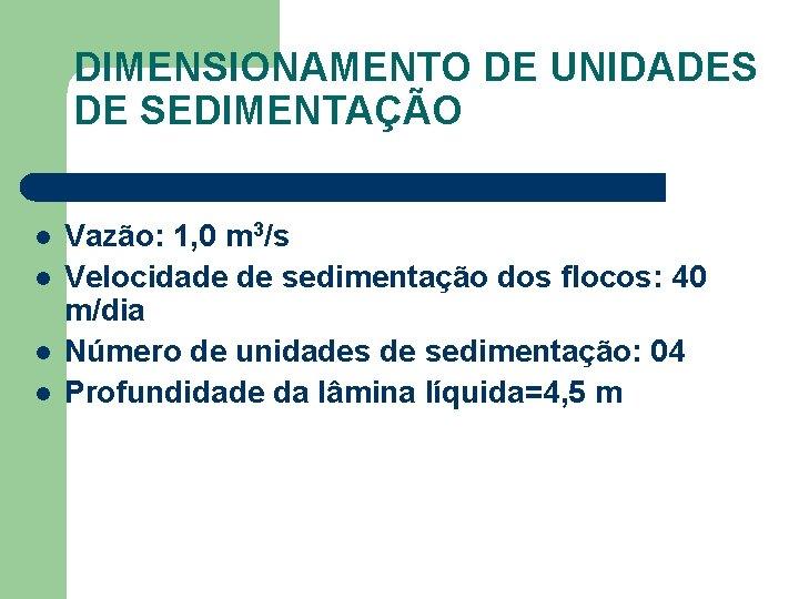 DIMENSIONAMENTO DE UNIDADES DE SEDIMENTAÇÃO l l Vazão: 1, 0 m 3/s Velocidade de