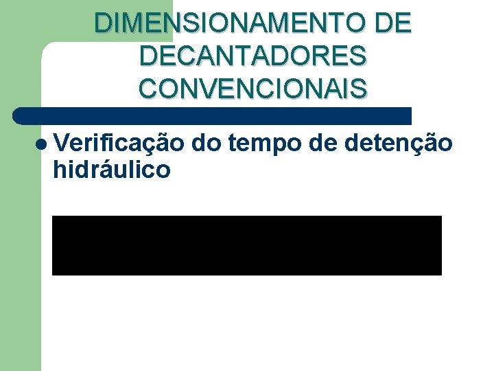 DIMENSIONAMENTO DE DECANTADORES CONVENCIONAIS l Verificação hidráulico do tempo de detenção