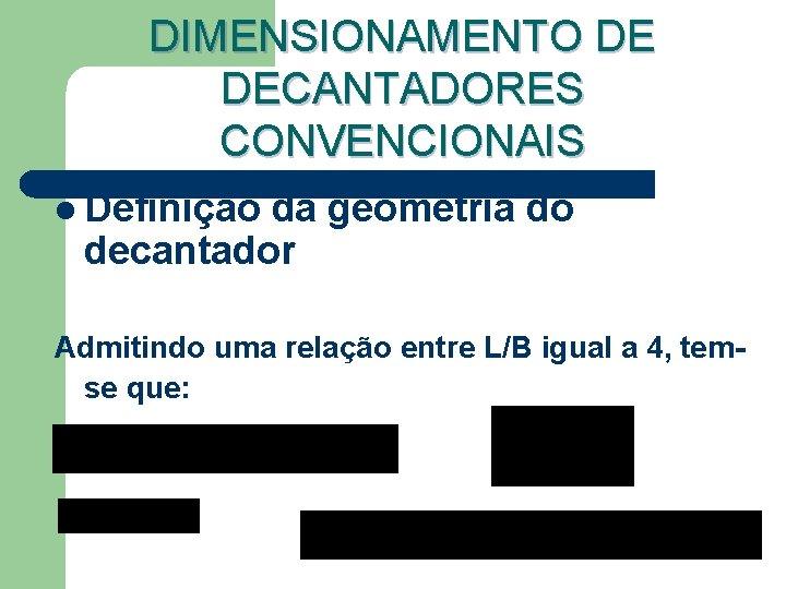 DIMENSIONAMENTO DE DECANTADORES CONVENCIONAIS l Definição da geometria do decantador Admitindo uma relação entre
