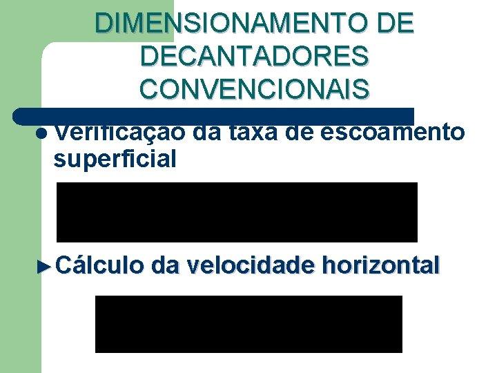 DIMENSIONAMENTO DE DECANTADORES CONVENCIONAIS l Verificação superficial da taxa de escoamento ►Cálculo da velocidade