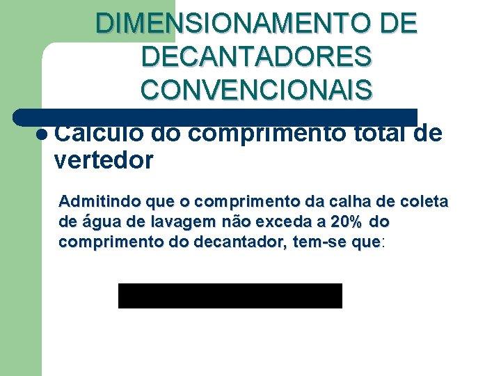 DIMENSIONAMENTO DE DECANTADORES CONVENCIONAIS l Cálculo do comprimento total de vertedor Admitindo que o