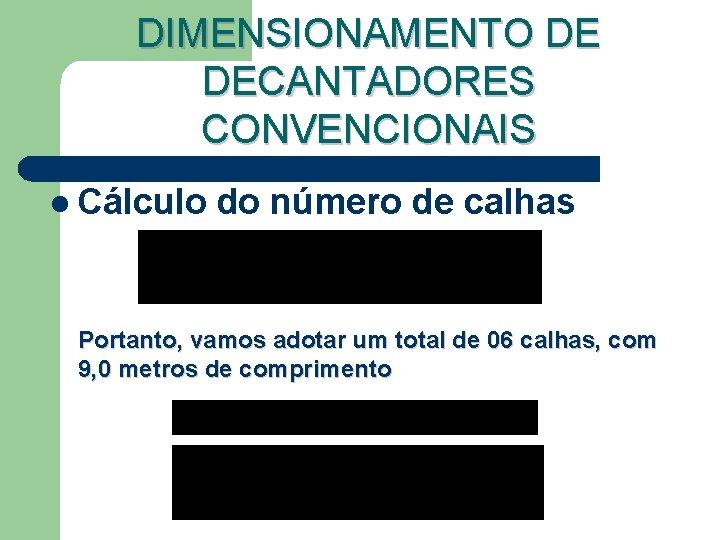 DIMENSIONAMENTO DE DECANTADORES CONVENCIONAIS l Cálculo do número de calhas Portanto, vamos adotar um