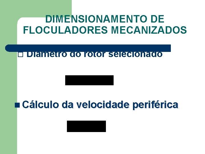 DIMENSIONAMENTO DE FLOCULADORES MECANIZADOS Diâmetro do rotor selecionado n Cálculo da velocidade periférica