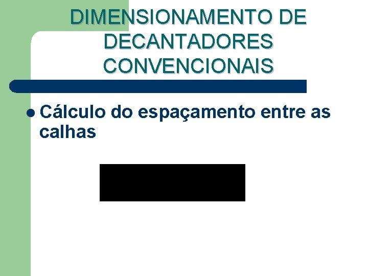 DIMENSIONAMENTO DE DECANTADORES CONVENCIONAIS l Cálculo calhas do espaçamento entre as
