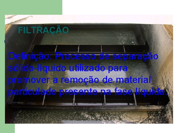FILTRAÇÃO Definição: Processo de separação sólido-líquido utilizado para promover a remoção de material particulado