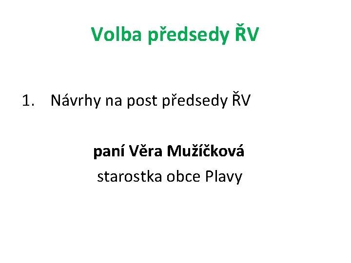Volba předsedy ŘV 1. Návrhy na post předsedy ŘV paní Věra Mužíčková starostka obce