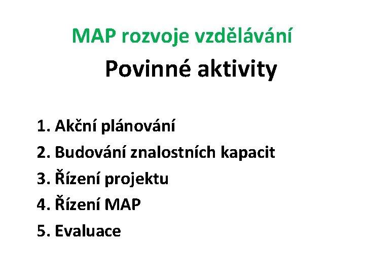 MAP rozvoje vzdělávání Povinné aktivity 1. Akční plánování 2. Budování znalostních kapacit 3. Řízení
