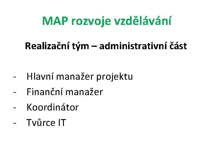 MAP rozvoje vzdělávání Realizační tým – administrativní část - Hlavní manažer projektu Finanční manažer