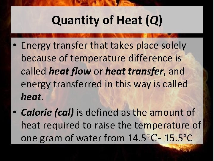 Quantity of Heat (Q) • Energy transfer that takes place solely because of temperature
