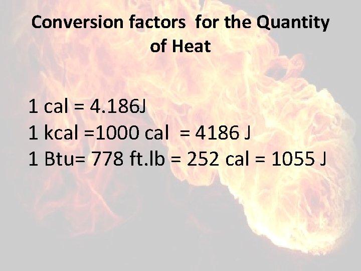 Conversion factors for the Quantity of Heat 1 cal = 4. 186 J 1