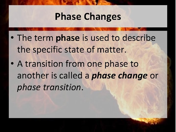 Phase Changes • The term phase is used to describe the specific state of
