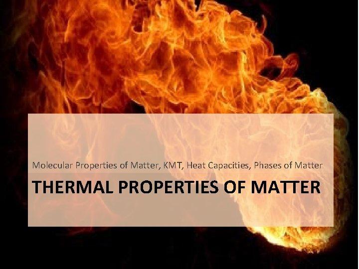 Molecular Properties of Matter, KMT, Heat Capacities, Phases of Matter THERMAL PROPERTIES OF MATTER