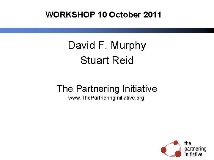 WORKSHOP 10 October 2011 David F. Murphy Stuart Reid The Partnering Initiative www. The.