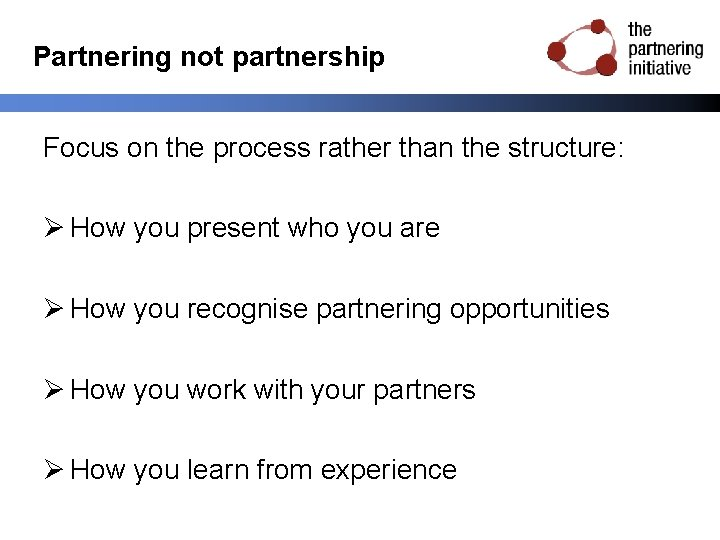 Partnering not partnership Focus on the process rather than the structure: Ø How you
