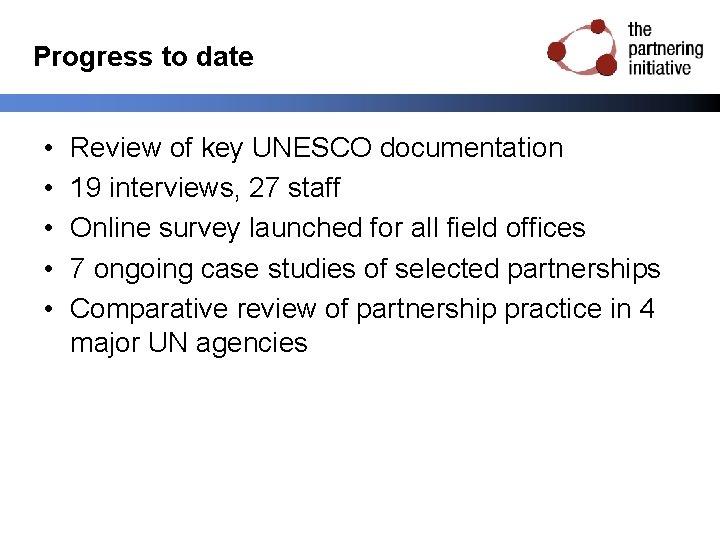 Progress to date • • • Review of key UNESCO documentation 19 interviews, 27