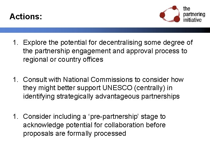 Actions: 1. Explore the potential for decentralising some degree of the partnership engagement and