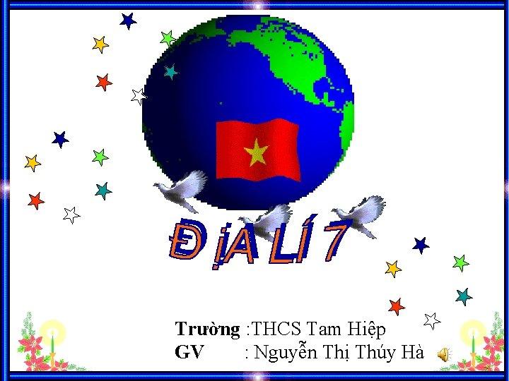 Trường : THCS Tam Hiệp GV : Nguyễn Thị Thúy Hà