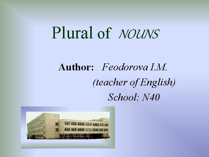 Plural of NOUNS Author: Feodorova I. M. (teacher of English) School: N 40