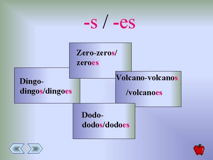 -s / -es Zero-zeros/ zeroes Dingodingos/dingoes Volcano-volcanos /volcanoes Dodododos/dodoes