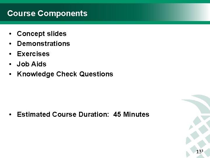 Course Components • • • Concept slides Demonstrations Exercises Job Aids Knowledge Check Questions