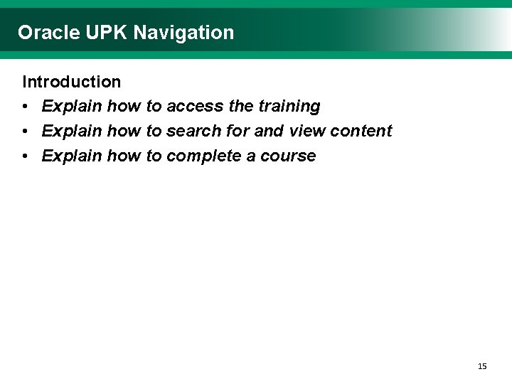 Oracle UPK Navigation Introduction • Explain how to access the training • Explain how