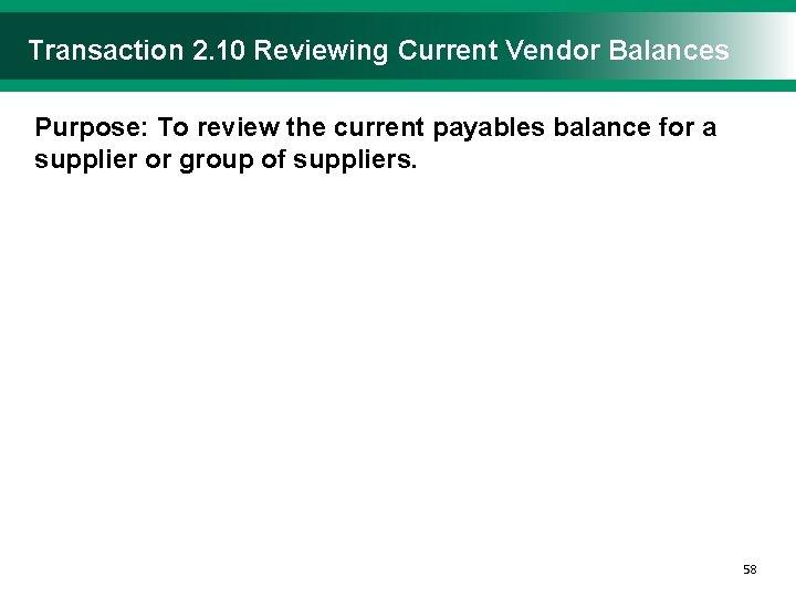 Transaction 2. 10 Reviewing Current Vendor Balances Purpose: To review the current payables balance