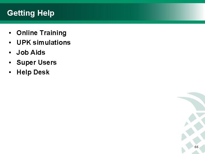 Getting Help • • • Online Training UPK simulations Job Aids Super Users Help