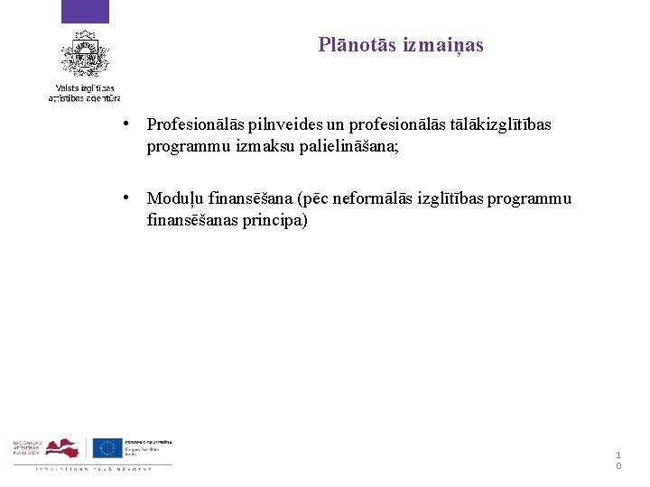 Plānotās izmaiņas • Profesionālās pilnveides un profesionālās tālākizglītības programmu izmaksu palielināšana; • Moduļu finansēšana