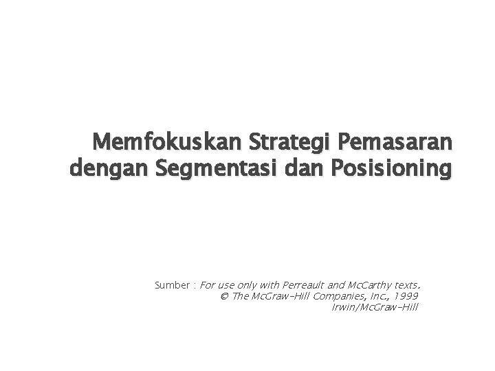 Memfokuskan Strategi Pemasaran dengan Segmentasi dan Posisioning Sumber : For use only with Perreault