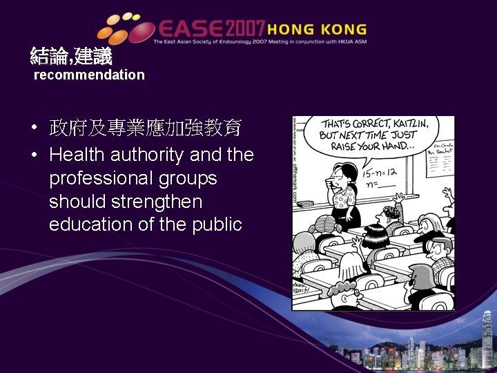 結論, 建議 recommendation • 政府及專業應加強教育 • Health authority and the professional groups should strengthen