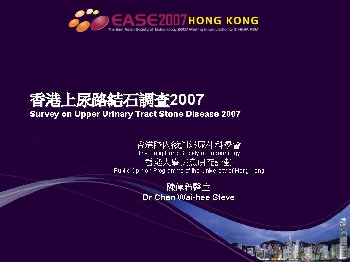 香港上尿路結石調查 2007 Survey on Upper Urinary Tract Stone Disease 2007 香港腔內微創泌尿外科學會 The Hong Kong