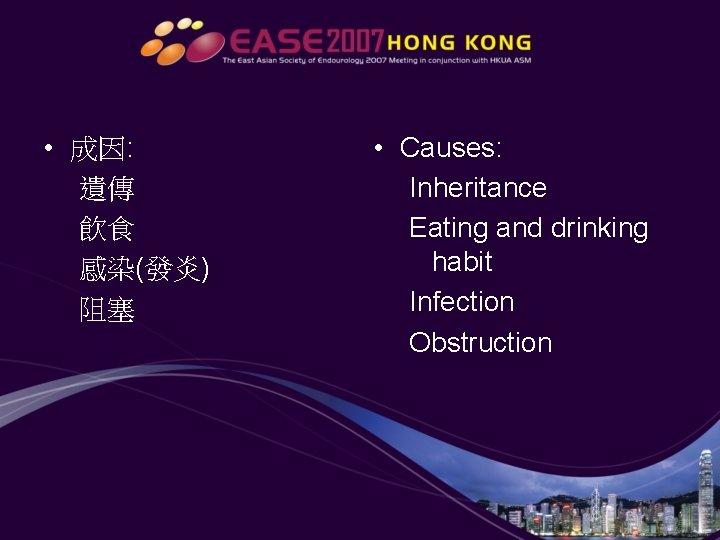 • 成因: 遺傳 飲食 感染(發炎) 阻塞 • Causes: Inheritance Eating and drinking habit