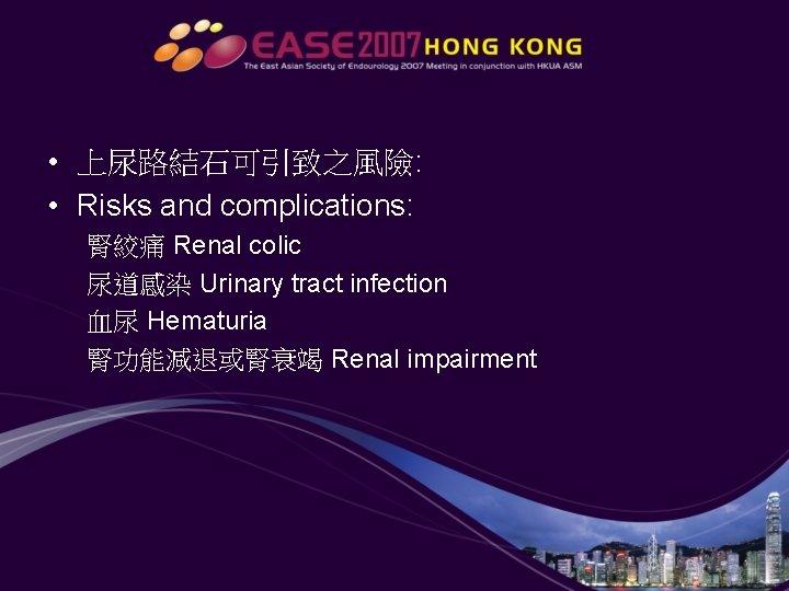 • 上尿路結石可引致之風險: • Risks and complications: 腎絞痛 Renal colic 尿道感染 Urinary tract infection