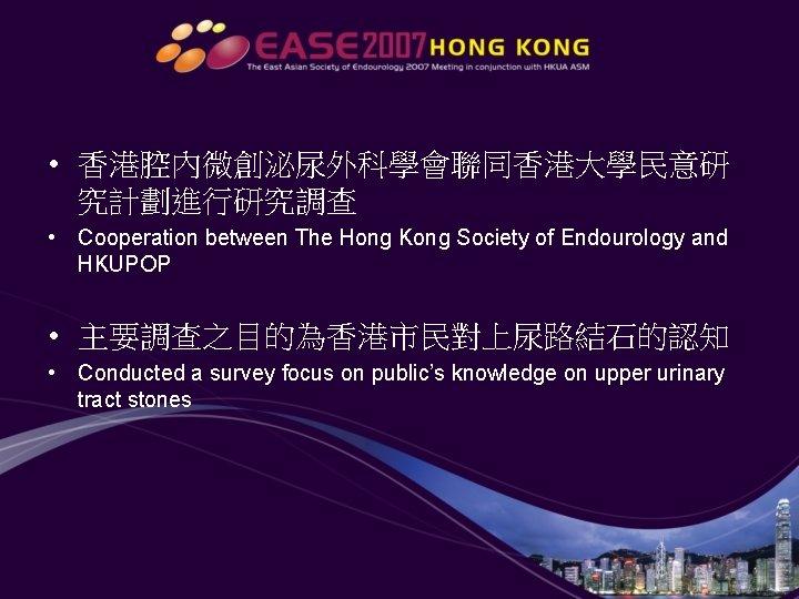 • 香港腔內微創泌尿外科學會聯同香港大學民意研 究計劃進行研究調查 • Cooperation between The Hong Kong Society of Endourology and