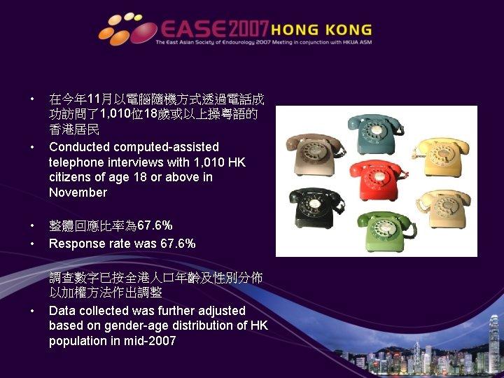 • • 在今年 11月以電腦隨機方式透過電話成 功訪問了1, 010位18歲或以上操粵語的 香港居民 Conducted computed-assisted telephone interviews with 1,