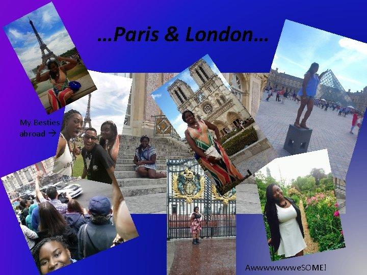 …Paris & London… My Besties abroad Awwwwwwwe. SOME!