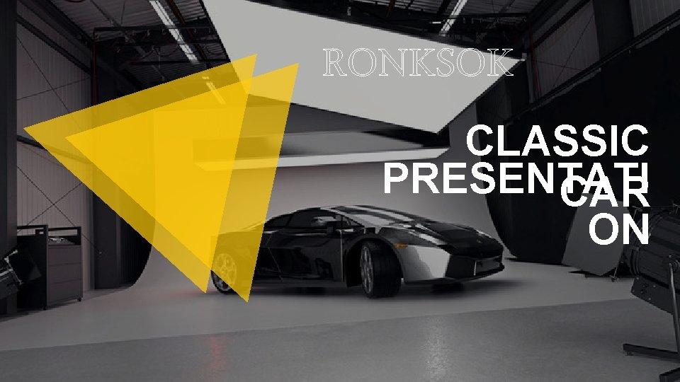 RONKSOK CLASSIC PRESENTATI CAR ON