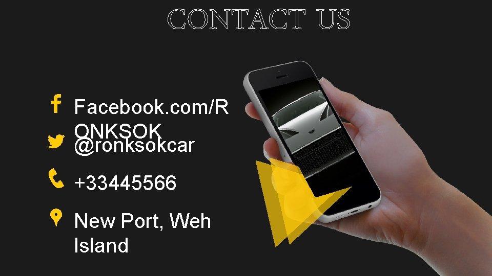 CONTACT US Facebook. com/R ONKSOK @ronksokcar +33445566 New Port, Weh Island