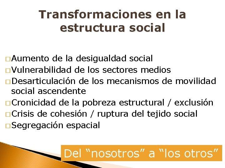 Transformaciones en la estructura social � Aumento de la desigualdad social � Vulnerabilidad de