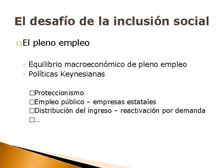 El desafío de la inclusión social � El pleno empleo ◦ Equilibrio macroeconómico de