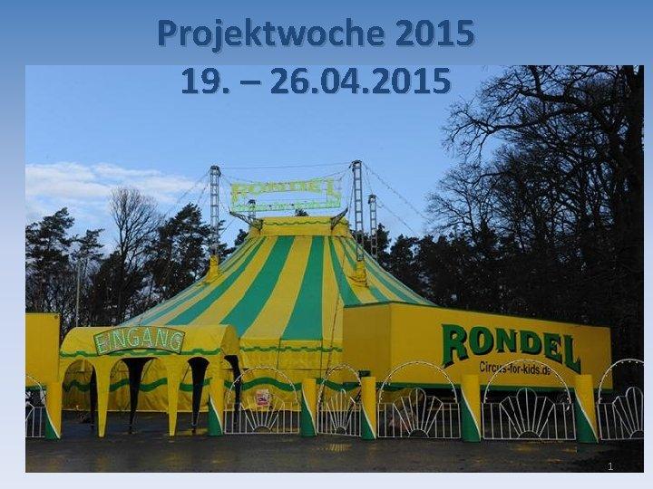 Projektwoche 2015 19. – 26. 04. 2015 1