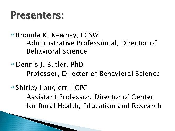 Presenters: Rhonda K. Kewney, LCSW Administrative Professional, Director of Behavioral Science Dennis J. Butler,